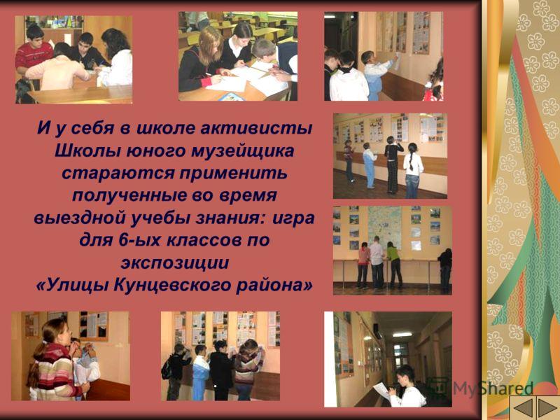 И у себя в школе активисты Школы юного музейщика стараются применить полученные во время выездной учебы знания: игра для 6-ых классов по экспозиции «Улицы Кунцевского района»