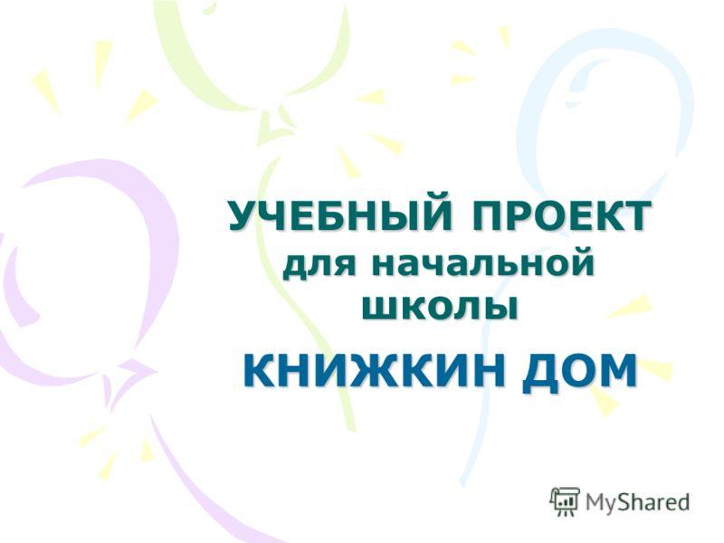 УЧЕБНЫЙ ПРОЕКТ для начальной школы КНИЖКИН ДОМ