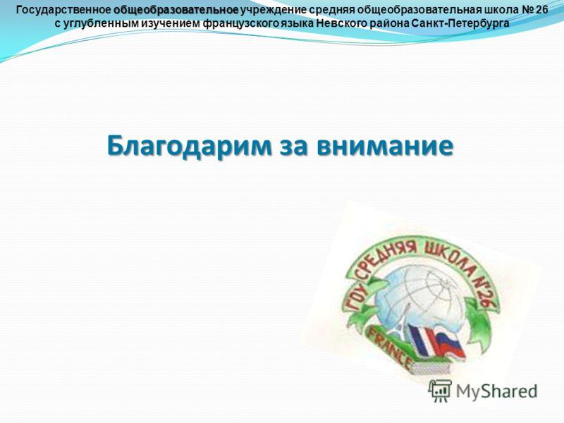Благодарим за внимание общеобразовательное Государственное общеобразовательное учреждение средняя общеобразовательная школа 26 с углубленным изучением французского языка Невского района Санкт-Петербурга