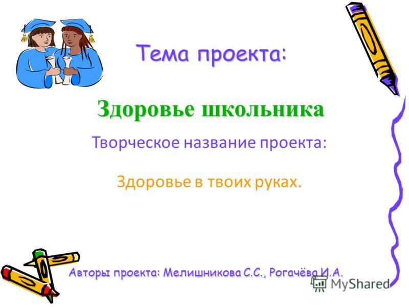 Тема проекта: Здоровье школьника Авторы проекта: Мелишникова С.С., Рогачёва И.А. Творческое название проекта: Здоровье в твоих руках.