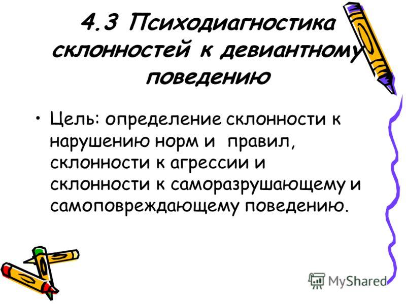 4.3 Психодиагностика склонностей к девиантному поведению Цель: определение склонности к нарушению норм и правил, склонности к агрессии и склонности к саморазрушающему и самоповреждающему поведению.
