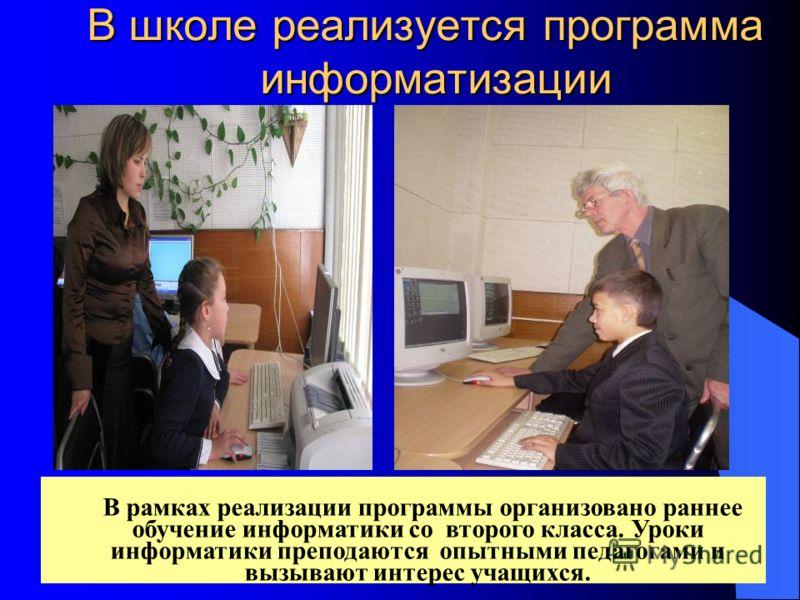 В школе реализуется программа информатизации В рамках реализации программы организовано раннее обучение информатики со второго класса. Уроки информатики преподаются опытными педагогами и вызывают интерес учащихся.