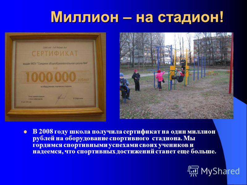 Миллион – на стадион! Миллион – на стадион! В 2008 году школа получила сертификат на один миллион рублей на оборудование спортивного стадиона. Мы гордимся спортивными успехами своих учеников и надеемся, что спортивных достижений станет еще больше.
