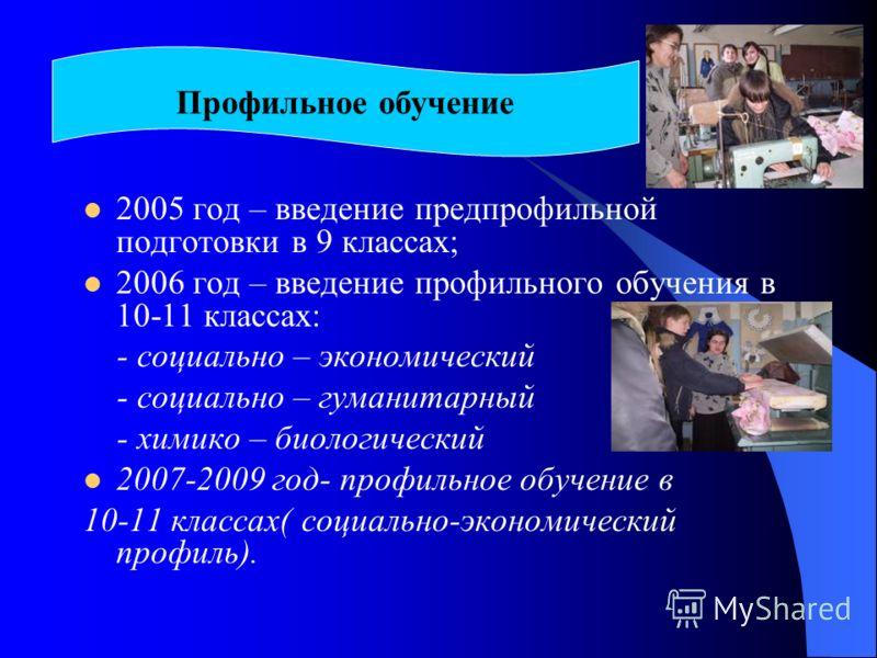 2005 год – введение предпрофильной подготовки в 9 классах; 2006 год – введение профильного обучения в 10-11 классах: - социально – экономический - социально – гуманитарный - химико – биологический 2007-2009 год- профильное обучение в 10-11 классах( с