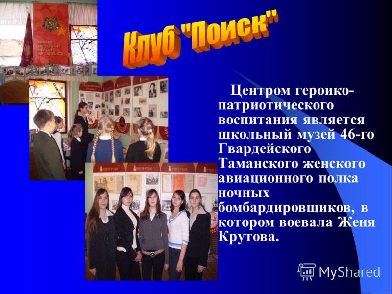 Центром героико- патриотического воспитания является школьный музей 46-го Гвардейского Таманского женского авиационного полка ночных бомбардировщиков, в котором воевала Женя Крутова.