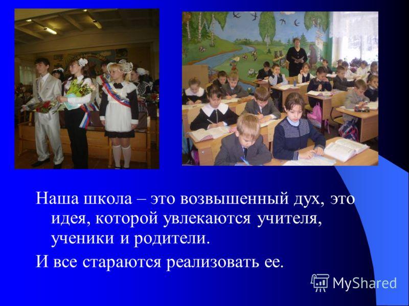 Наша школа – это возвышенный дух, это идея, которой увлекаются учителя, ученики и родители. И все стараются реализовать ее.