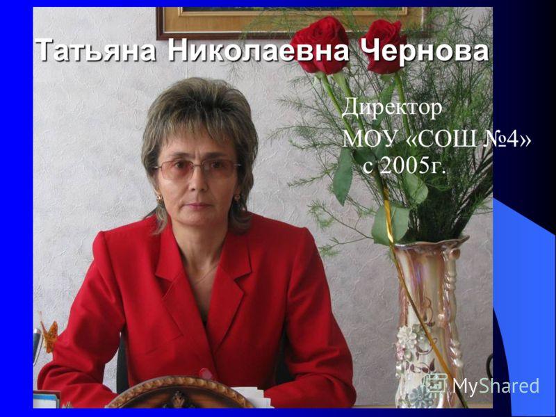 Татьяна Николаевна Чернова Директор МОУ «СОШ 4» с 2005г.