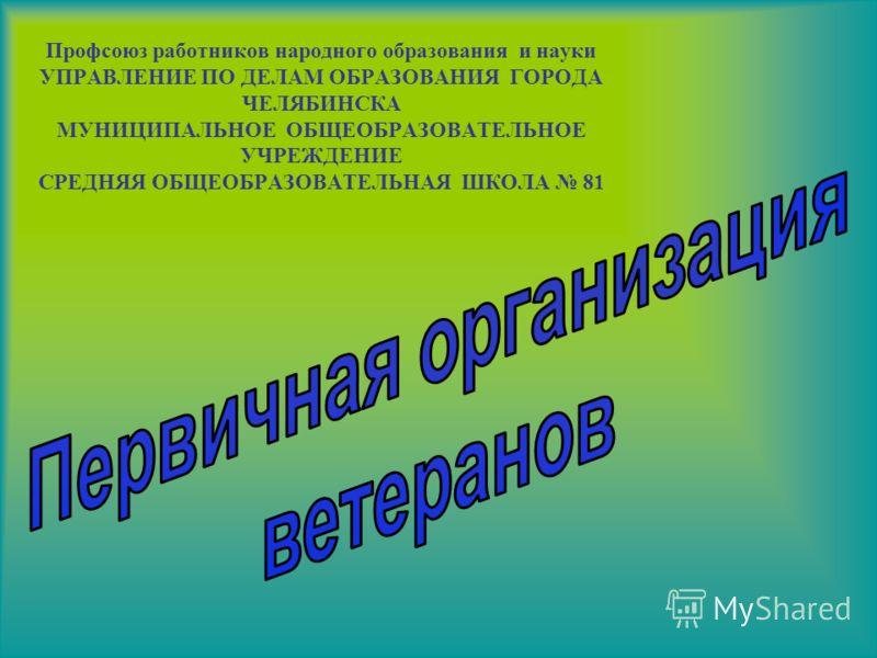 Профсоюз работников народного образования и науки УПРАВЛЕНИЕ ПО ДЕЛАМ ОБРАЗОВАНИЯ ГОРОДА ЧЕЛЯБИНСКА МУНИЦИПАЛЬНОЕ ОБЩЕОБРАЗОВАТЕЛЬНОЕ УЧРЕЖДЕНИЕ СРЕДНЯЯ ОБЩЕОБРАЗОВАТЕЛЬНАЯ ШКОЛА 81