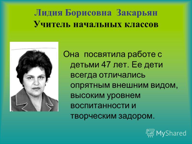 Лидия Борисовна Закарьян Учитель начальных классов Она посвятила работе с детьми 47 лет. Ее дети всегда отличались опрятным внешним видом, высоким уровнем воспитанности и творческим задором.