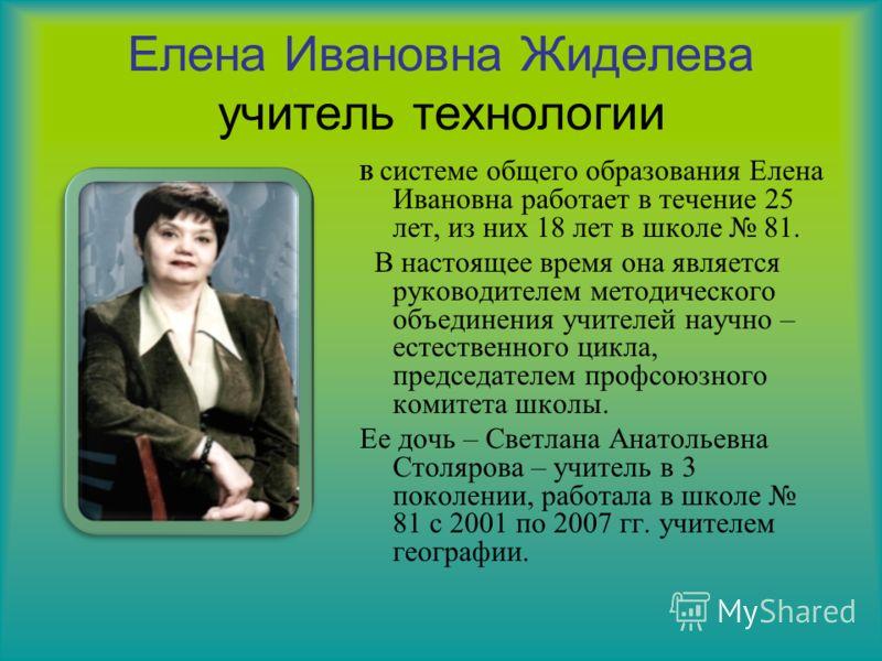 Елена Ивановна Жиделева учитель технологии В системе общего образования Елена Ивановна работает в течение 25 лет, из них 18 лет в школе 81. В настоящее время она является руководителем методического объединения учителей научно – естественного цикла,