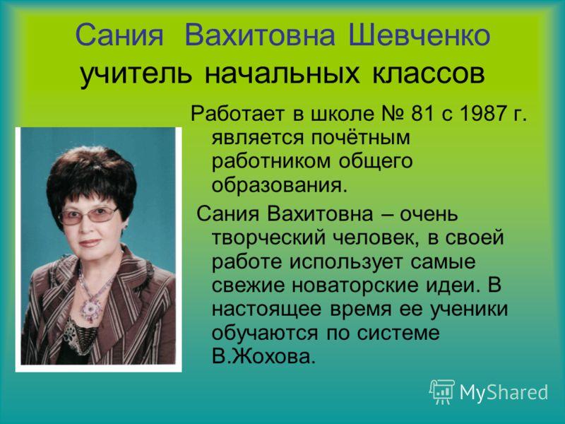 Сания Вахитовна Шевченко учитель начальных классов Работает в школе 81 с 1987 г. является почётным работником общего образования. Сания Вахитовна – очень творческий человек, в своей работе использует самые свежие новаторские идеи. В настоящее время е