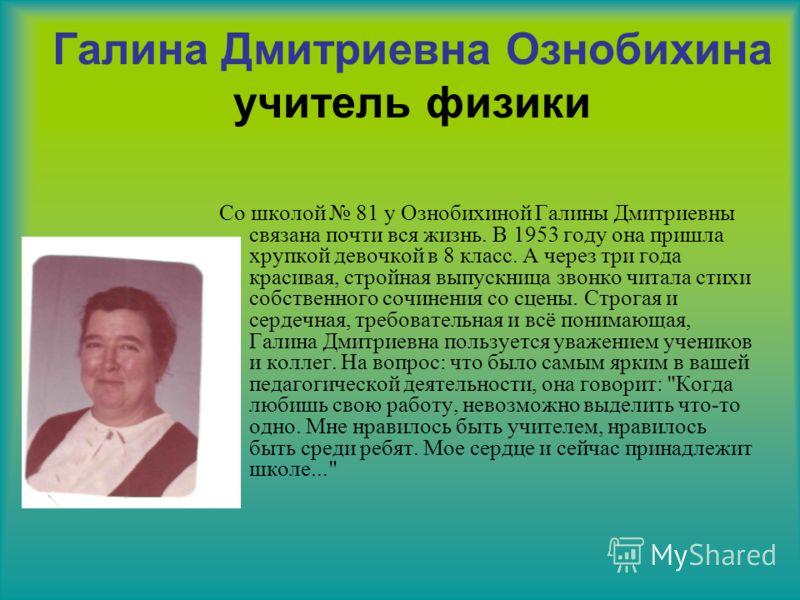 Галина Дмитриевна Ознобихина учитель физики Со школой 81 у Ознобихиной Галины Дмитриевны связана почти вся жизнь. В 1953 году она пришла хрупкой девочкой в 8 класс. А через три года красивая, стройная выпускница звонко читала стихи собственного сочин