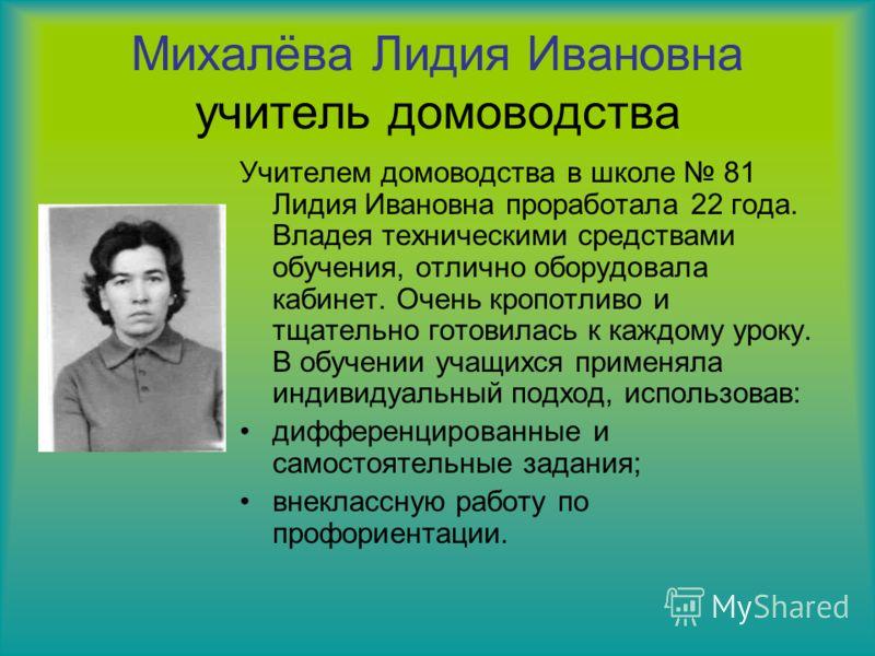 Михалёва Лидия Ивановна учитель домоводства Учителем домоводства в школе 81 Лидия Ивановна проработала 22 года. Владея техническими средствами обучения, отлично оборудовала кабинет. Очень кропотливо и тщательно готовилась к каждому уроку. В обучении
