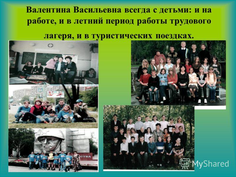 Валентина Васильевна всегда с детьми: и на работе, и в летний период работы трудового лагеря, и в туристических поездках.