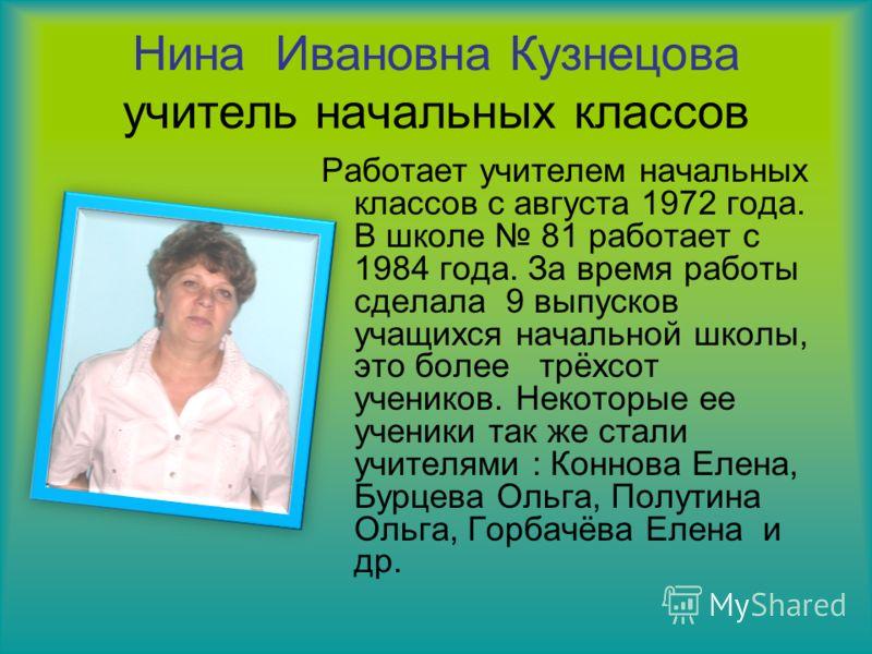 Нина Ивановна Кузнецова учитель начальных классов Работает учителем начальных классов с августа 1972 года. В школе 81 работает с 1984 года. За время работы сделала 9 выпусков учащихся начальной школы, это более трёхсот учеников. Некоторые ее ученики