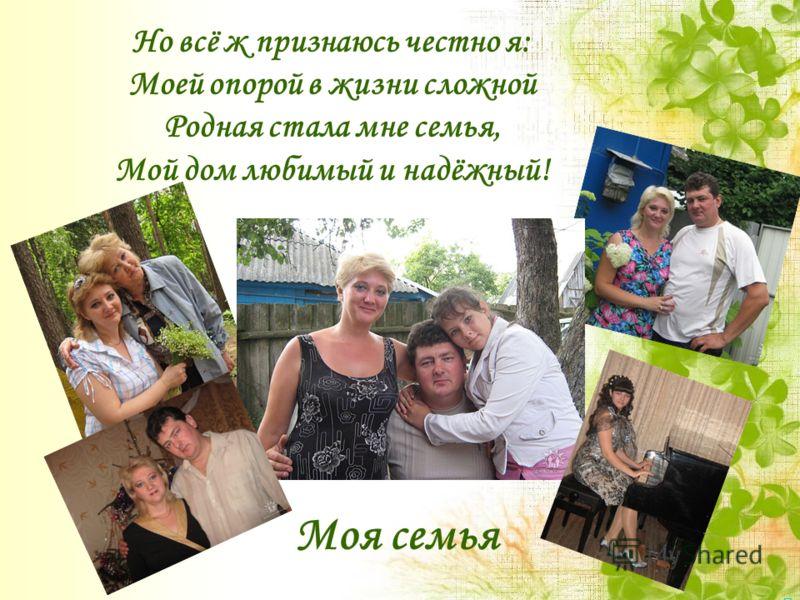 Но всё ж признаюсь честно я: Моей опорой в жизни сложной Родная стала мне семья, Мой дом любимый и надёжный! Моя семья