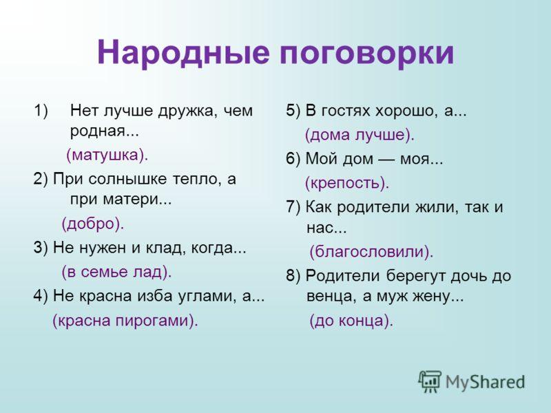 Народные поговорки 1)Нет лучше дружка, чем родная... (матушка). 2) При солнышке тепло, а при матери... (добро). 3) Не нужен и клад, когда... (в семье лад). 4) Не красна изба углами, а... (красна пирогами). 5) В гостях хорошо, а... (дома лучше). 6) Мо