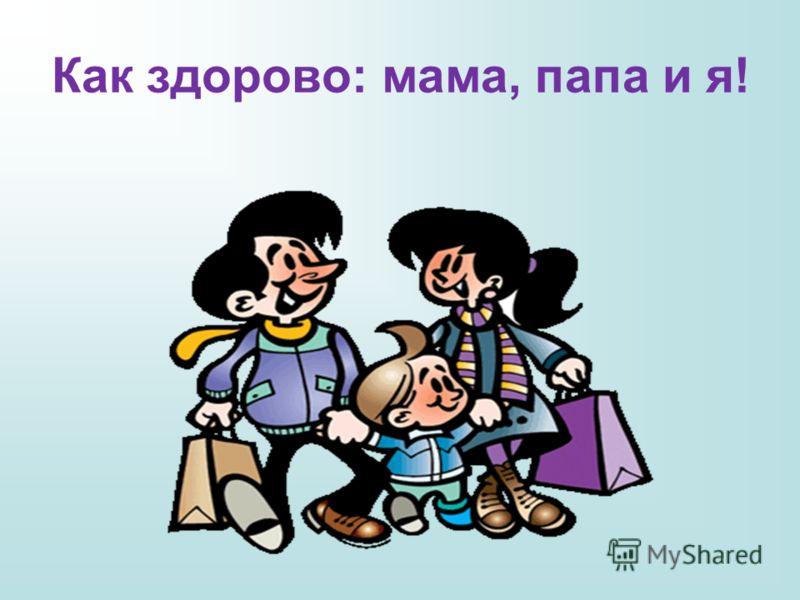 Как здорово: мама, папа и я!