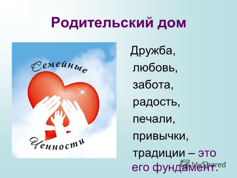 Родительский дом Дружба, любовь, забота, радость, печали, привычки, традиции – это его фундамент.