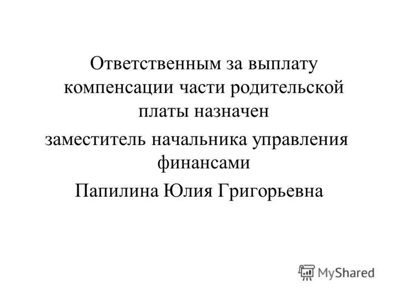 Ответственным за выплату компенсации части родительской платы назначен заместитель начальника управления финансами Папилина Юлия Григорьевна
