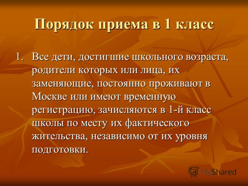 Порядок приема в 1 класс 1.Все дети, достигшие школьного возраста, родители которых или лица, их заменяющие, постоянно проживают в Москве или имеют временную регистрацию, зачисляются в 1-й класс школы по месту их фактического жительства, независимо о