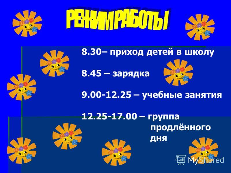 8.30– приход детей в школу 8.45 – зарядка 9.00-12.25 – учебные занятия 12.25-17.00 – группа продлённого дня