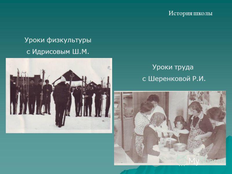 История школы Уроки труда с Шеренковой Р.И. Уроки физкультуры с Идрисовым Ш.М.