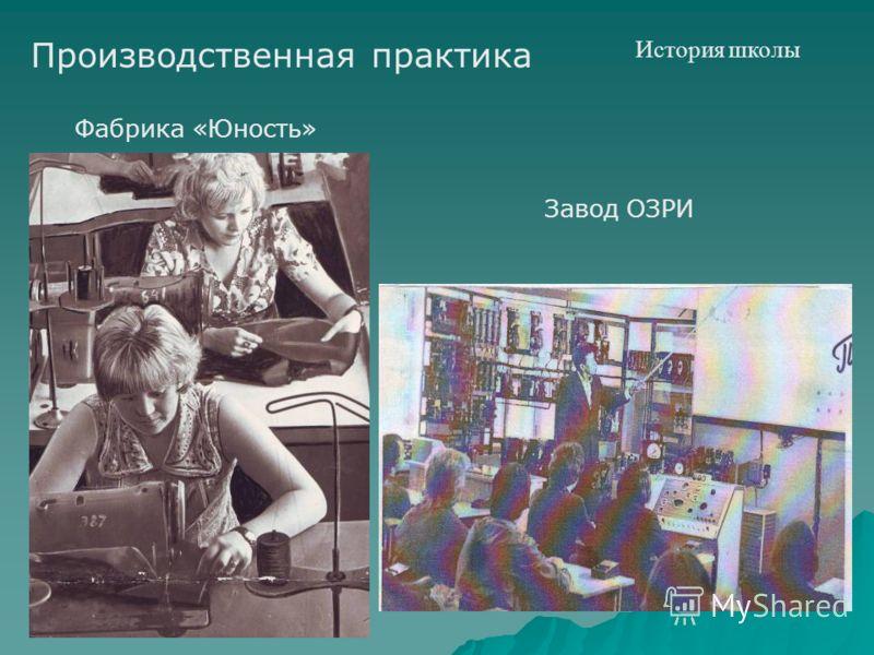 История школы Производственная практика Фабрика «Юность» Завод ОЗРИ