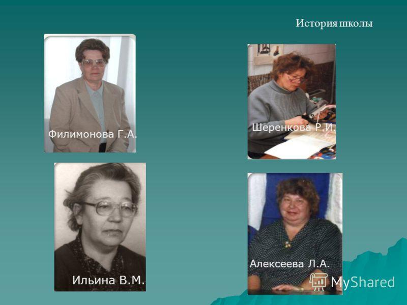 История школы Филимонова Г.А. Ильина В.М. Шеренкова Р.И. Алексеева Л.А.