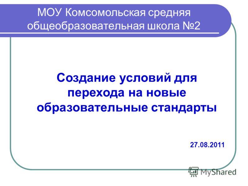 Создание условий для перехода на новые образовательные стандарты 27.08.2011 МОУ Комсомольская средняя общеобразовательная школа 2