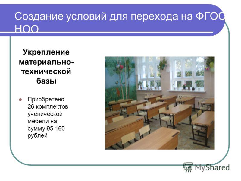 Создание условий для перехода на ФГОС НОО Укрепление материально- технической базы Приобретено 26 комплектов ученической мебели на сумму 95 160 рублей