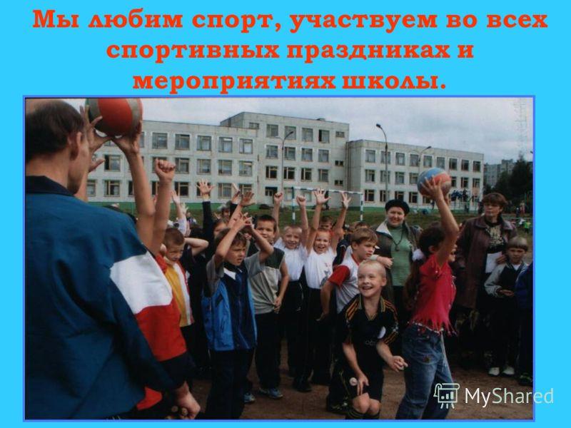 Мы любим спорт, участвуем во всех спортивных праздниках и мероприятиях школы.