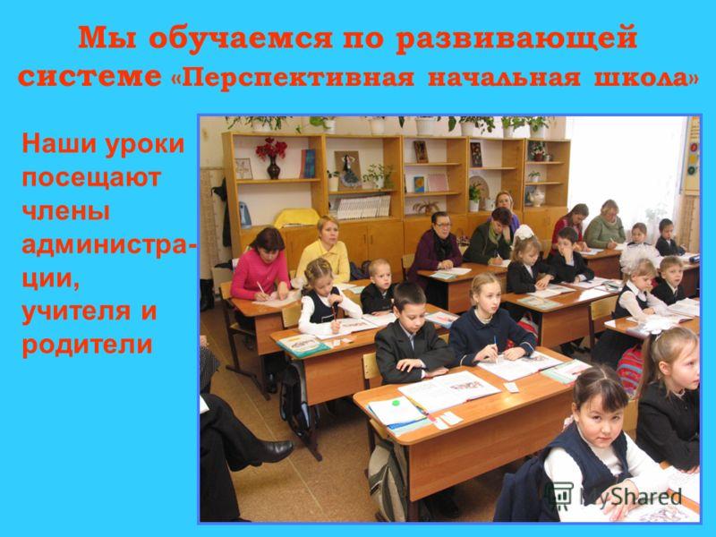 Мы обучаемся по развивающей системе «Перспективная начальная школа» Наши уроки посещают члены администра- ции, учителя и родители