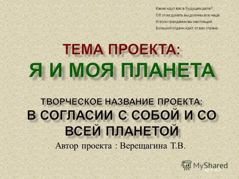 Автор проекта : Верещагина Т. В. Какие ждут вас в будущем дела? Об этом думать вы должны все чаще. И если гражданин вы настоящий, Большой отдачи ждет от вас страна. © FIO