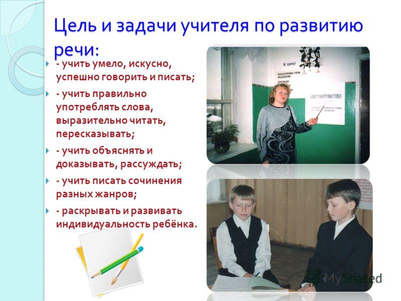 Цель и задачи учителя по развитию речи : - учить умело, искусно, успешно говорить и писать ; - учить правильно употреблять слова, выразительно читать, пересказывать ; - учить объяснять и доказывать, рассуждать ; - учить писать сочинения разных жанров