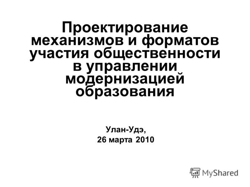 Проектирование механизмов и форматов участия общественности в управлении модернизацией образования Улан-Удэ, 26 марта 2010
