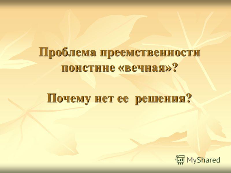 Проблема преемственности поистине «вечная»? Почему нет ее решения?