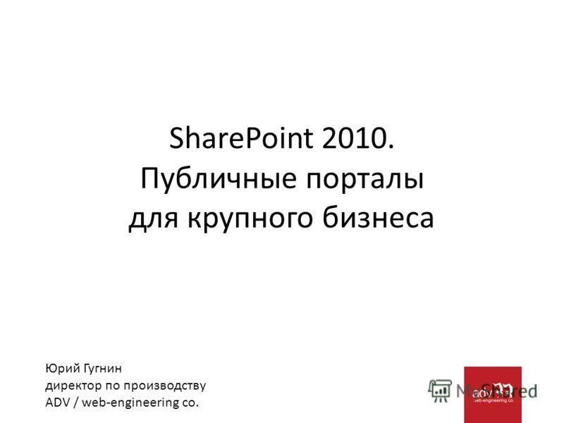 SharePoint 2010. Публичные порталы для крупного бизнеса Юрий Гугнин директор по производству ADV / web-engineering co.