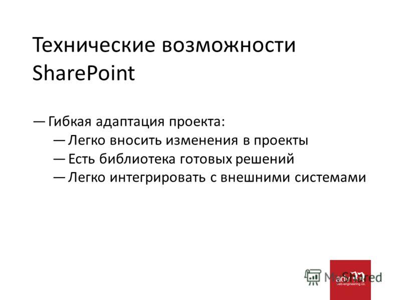 Технические возможности SharePoint Гибкая адаптация проекта: Легко вносить изменения в проекты Есть библиотека готовых решений Легко интегрировать с внешними системами
