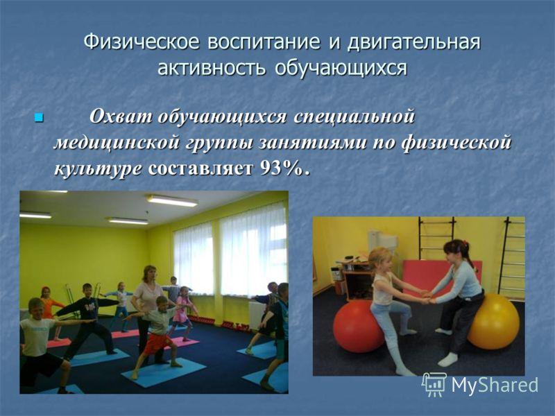 Физическое воспитание и двигательная активность обучающихся Охват обучающихся специальной медицинской группы занятиями по физической культуре составляет 93%. Охват обучающихся специальной медицинской группы занятиями по физической культуре составляет