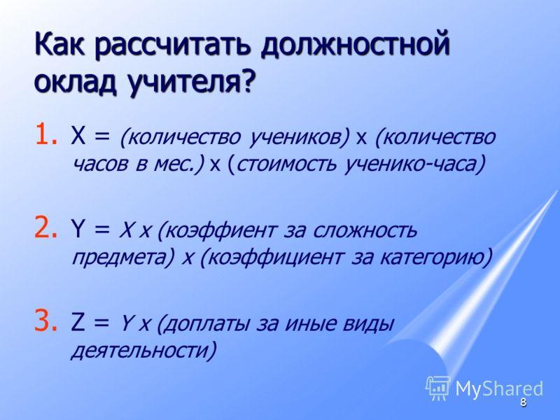 8 Как рассчитать должностной оклад учителя? 1. 1. Х = (количество учеников) х (количество часов в мес.) х (стоимость ученико-часа) 2. 2. Y = Х х (коэффиент за сложность предмета) х (коэффициент за категорию) 3. 3. Z = Y х (доплаты за иные виды деятел