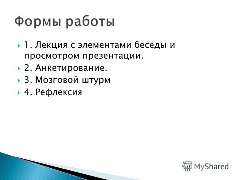 1. Лекция с элементами беседы и просмотром презентации. 2. Анкетирование. 3. Мозговой штурм 4. Рефлексия
