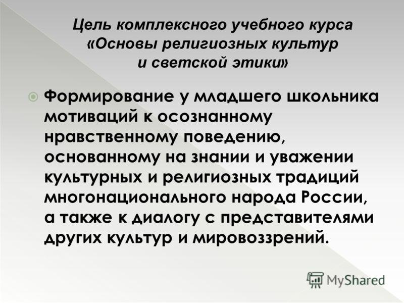 Формирование у младшего школьника мотиваций к осознанному нравственному поведению, основанному на знании и уважении культурных и религиозных традиций многонационального народа России, а также к диалогу с представителями других культур и мировоззрений