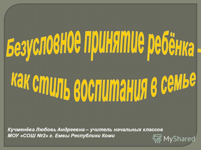 Кучменёва Любовь Андреевна – учитель начальных классов МОУ «СОШ 2» г. Емвы Республики Коми