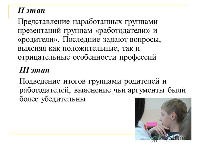 II этап Представление наработанных группами презентаций группам «работодатели» и «родители». Последние задают вопросы, выясняя как положительные, так и отрицательные особенности профессий III этап Подведение итогов группами родителей и работодателей,