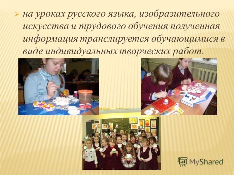 на уроках русского языка, изобразительного искусства и трудового обучения полученная информация транслируется обучающимися в виде индивидуальных творческих работ.