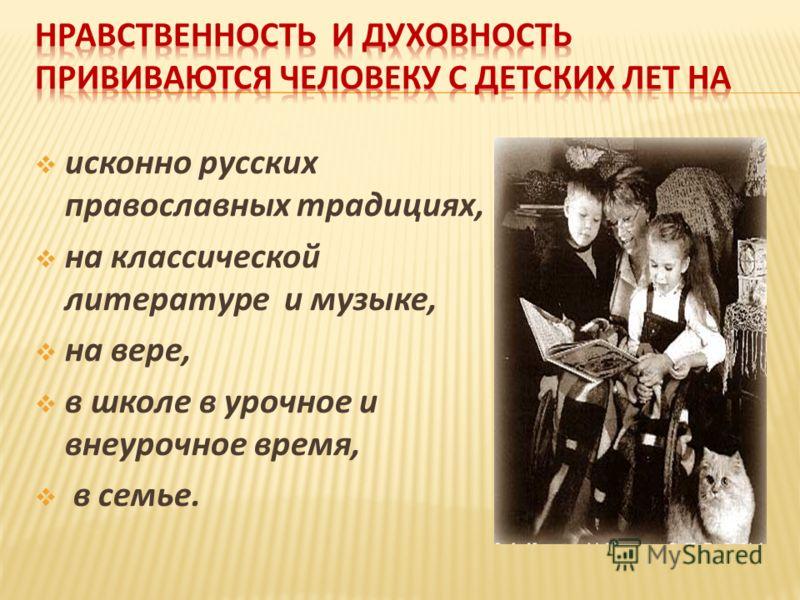 исконно русских православных традициях, на классической литературе и музыке, на вере, в школе в урочное и внеурочное время, в семье.
