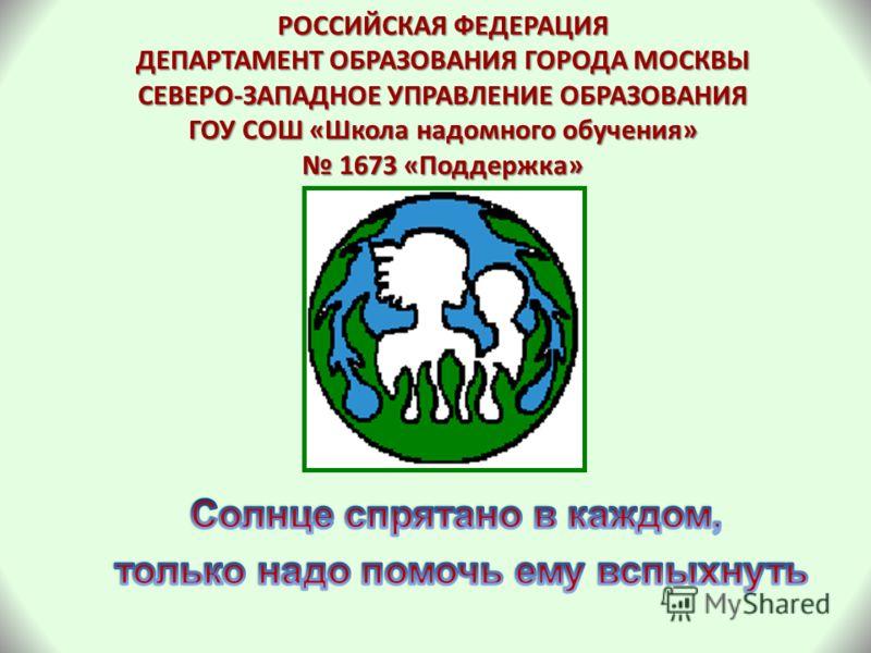 РОССИЙСКАЯ ФЕДЕРАЦИЯ ДЕПАРТАМЕНТ ОБРАЗОВАНИЯ ГОРОДА МОСКВЫ СЕВЕРО-ЗАПАДНОЕ УПРАВЛЕНИЕ ОБРАЗОВАНИЯ ГОУ СОШ «Школа надомного обучения» 1673 «Поддержка»