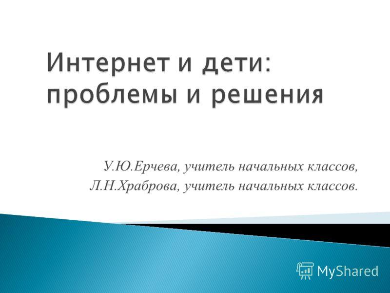 У.Ю.Ерчева, учитель начальных классов, Л.Н.Храброва, учитель начальных классов.