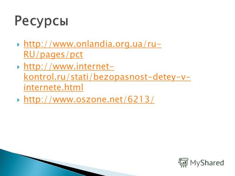 http://www.onlandia.org.ua/ru- RU/pages/pct http://www.onlandia.org.ua/ru- RU/pages/pct http://www.internet- kontrol.ru/stati/bezopasnost-detey-v- internete.html http://www.internet- kontrol.ru/stati/bezopasnost-detey-v- internete.html http://www.osz